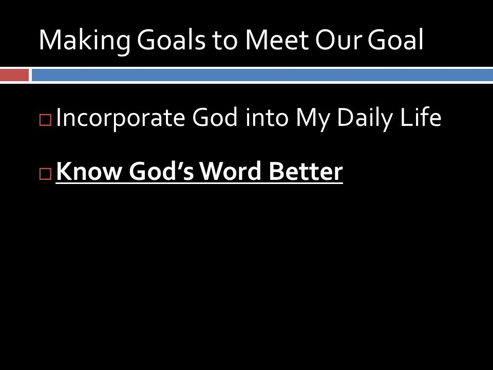 Making Goals to Meet Our Goal  Incorporate God into My Daily Life  Know God's Word Better