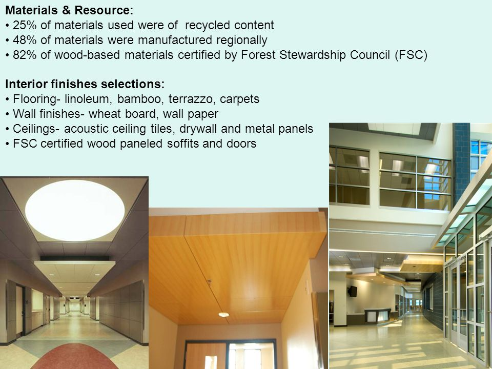 Materials & Resource: 25% of materials used were of recycled content 48% of materials were manufactured regionally 82% of wood-based materials certified by Forest Stewardship Council (FSC) Interior finishes selections: Flooring- linoleum, bamboo, terrazzo, carpets Wall finishes- wheat board, wall paper Ceilings- acoustic ceiling tiles, drywall and metal panels FSC certified wood paneled soffits and doors