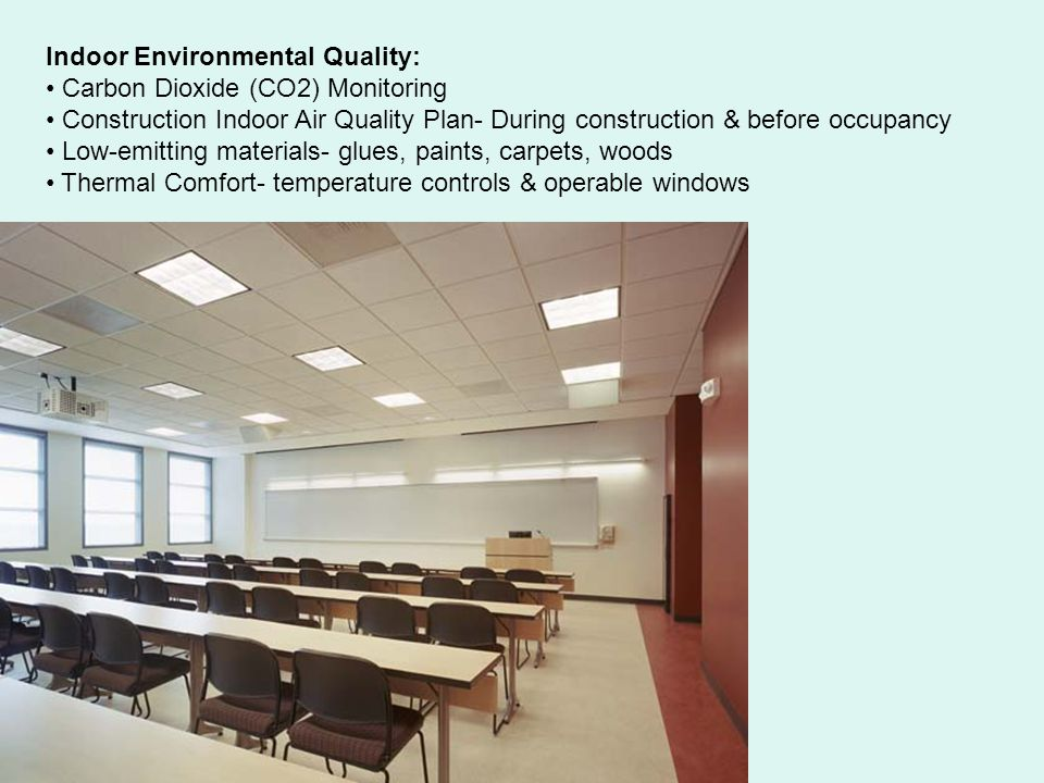 Indoor Environmental Quality: Carbon Dioxide (CO2) Monitoring Construction Indoor Air Quality Plan- During construction & before occupancy Low-emitting materials- glues, paints, carpets, woods Thermal Comfort- temperature controls & operable windows