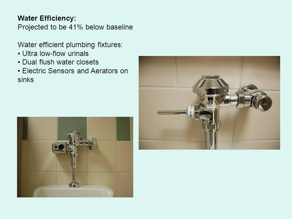 Water Efficiency: Projected to be 41% below baseline Water efficient plumbing fixtures: Ultra low-flow urinals Dual flush water closets Electric Sensors and Aerators on sinks