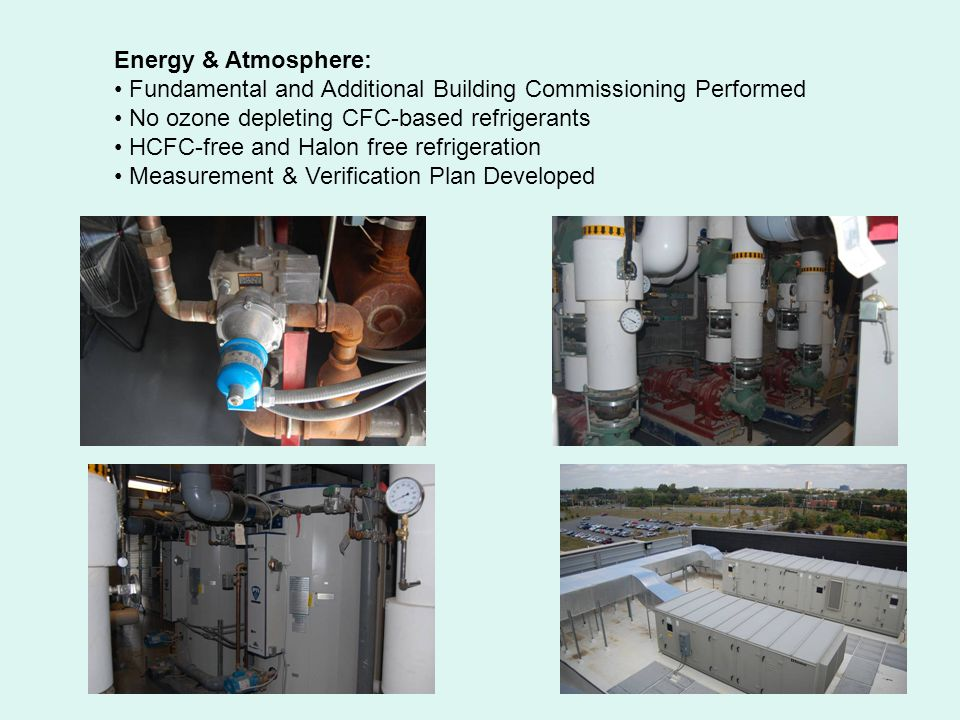 Energy & Atmosphere: Fundamental and Additional Building Commissioning Performed No ozone depleting CFC-based refrigerants HCFC-free and Halon free refrigeration Measurement & Verification Plan Developed