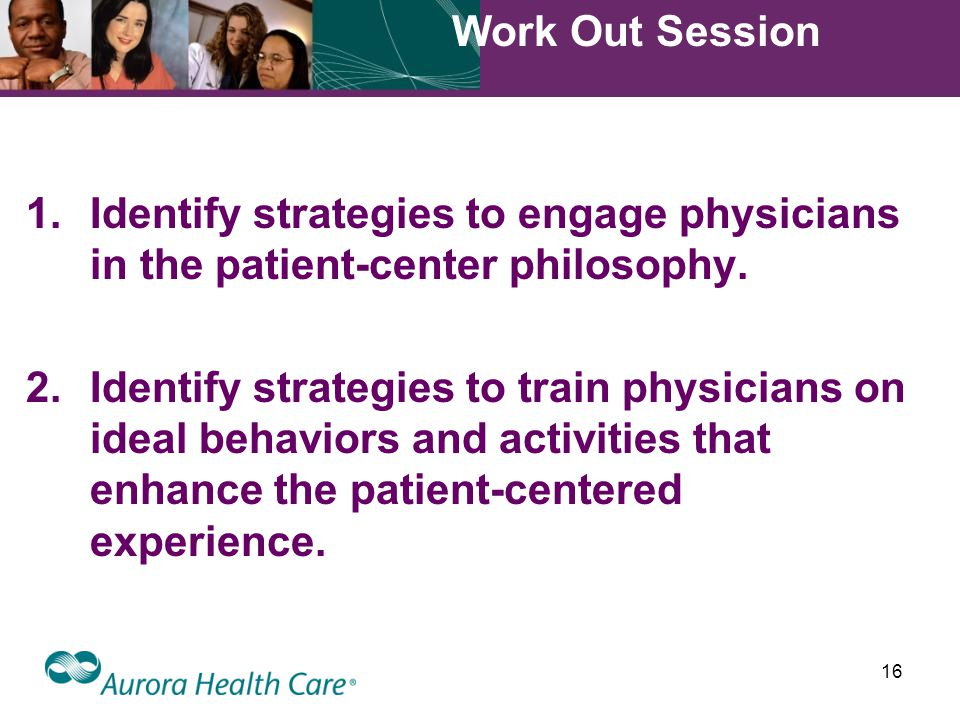 16 Work Out Session 1.Identify strategies to engage physicians in the patient-center philosophy.