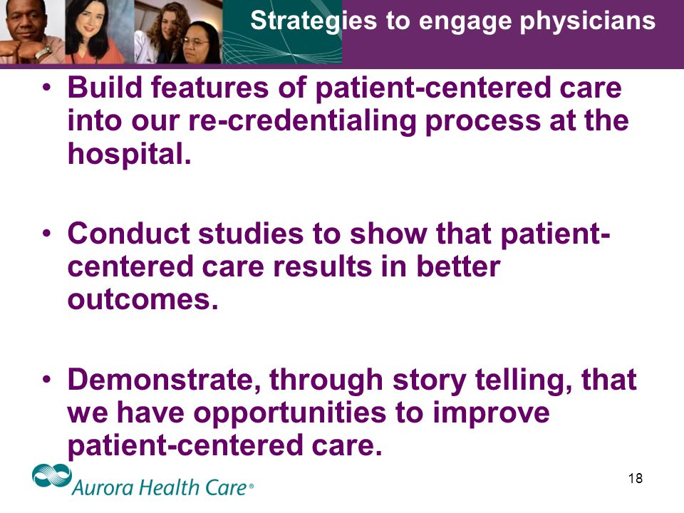 18 Build features of patient-centered care into our re-credentialing process at the hospital.