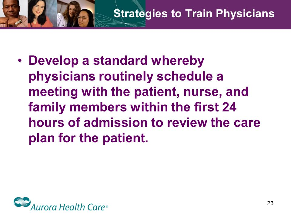 23 Strategies to Train Physicians Develop a standard whereby physicians routinely schedule a meeting with the patient, nurse, and family members within the first 24 hours of admission to review the care plan for the patient.