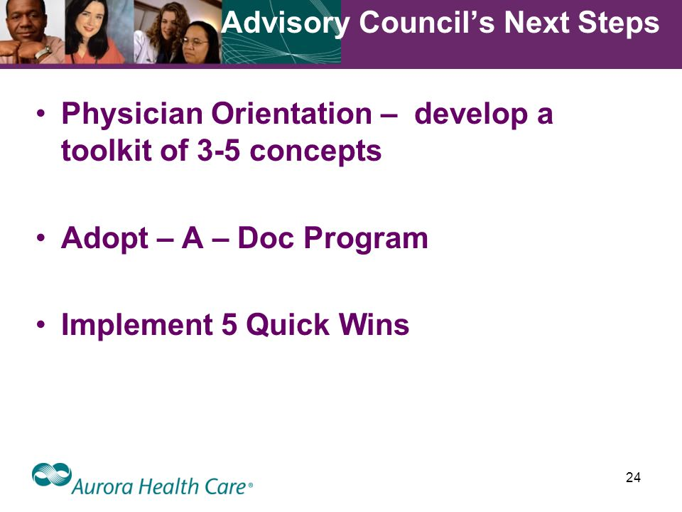 24 Advisory Council's Next Steps Physician Orientation – develop a toolkit of 3-5 concepts Adopt – A – Doc Program Implement 5 Quick Wins