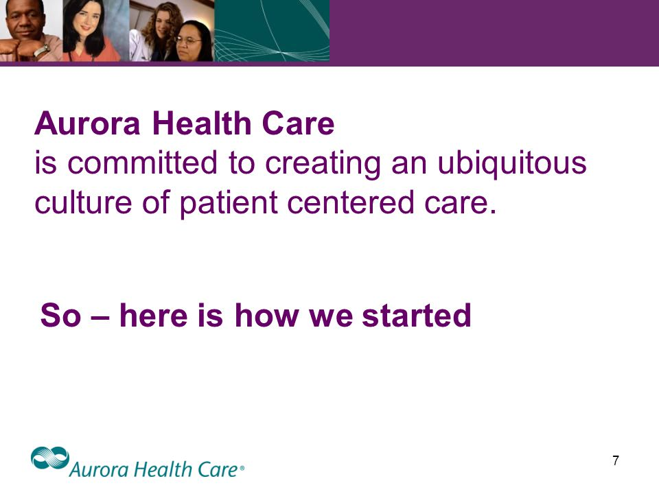 7 Aurora Health Care is committed to creating an ubiquitous culture of patient centered care.