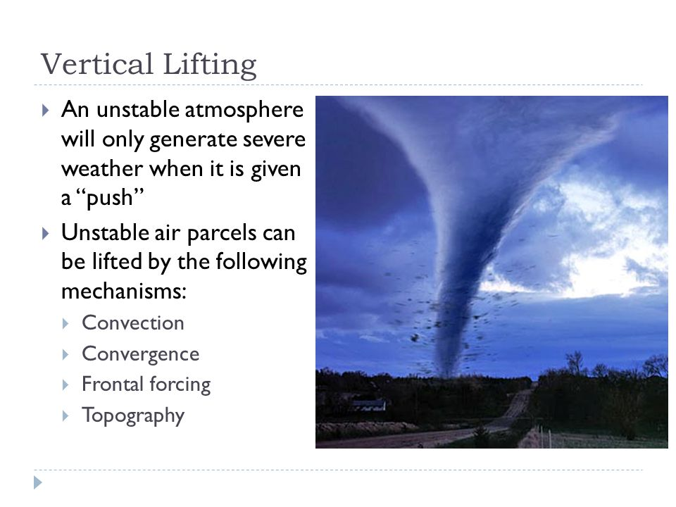 Vertical Lifting  An unstable atmosphere will only generate severe weather when it is given a push  Unstable air parcels can be lifted by the following mechanisms:  Convection  Convergence  Frontal forcing  Topography