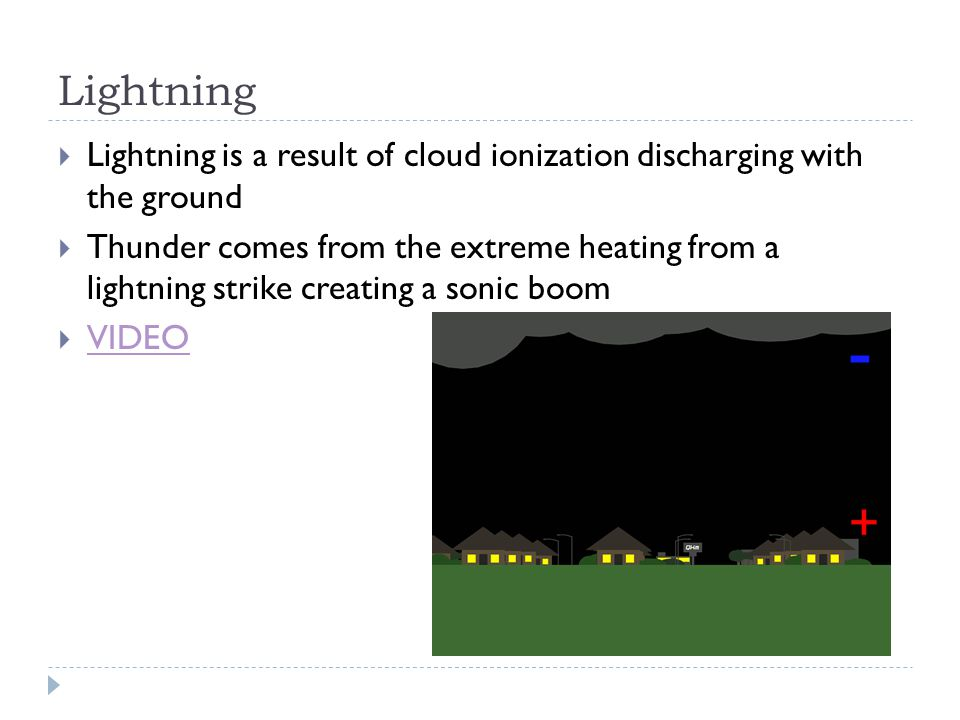 Lightning  Lightning is a result of cloud ionization discharging with the ground  Thunder comes from the extreme heating from a lightning strike creating a sonic boom  VIDEO VIDEO