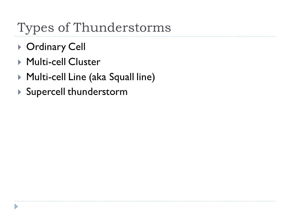 Types of Thunderstorms  Ordinary Cell  Multi-cell Cluster  Multi-cell Line (aka Squall line)  Supercell thunderstorm