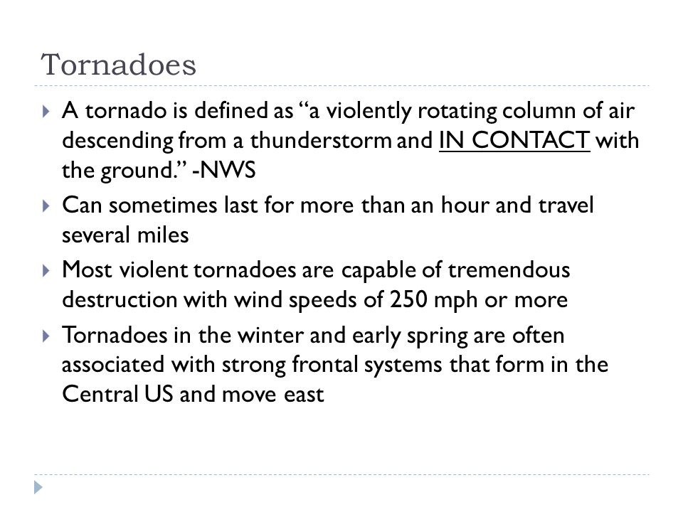Tornadoes  A tornado is defined as a violently rotating column of air descending from a thunderstorm and IN CONTACT with the ground. -NWS  Can sometimes last for more than an hour and travel several miles  Most violent tornadoes are capable of tremendous destruction with wind speeds of 250 mph or more  Tornadoes in the winter and early spring are often associated with strong frontal systems that form in the Central US and move east