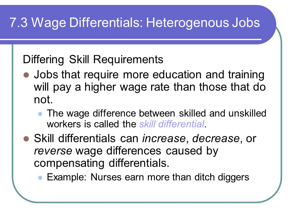 7.3 Wage Differentials: Heterogenous Jobs Differing Skill Requirements Jobs that require more education and training will pay a higher wage rate than those that do not.
