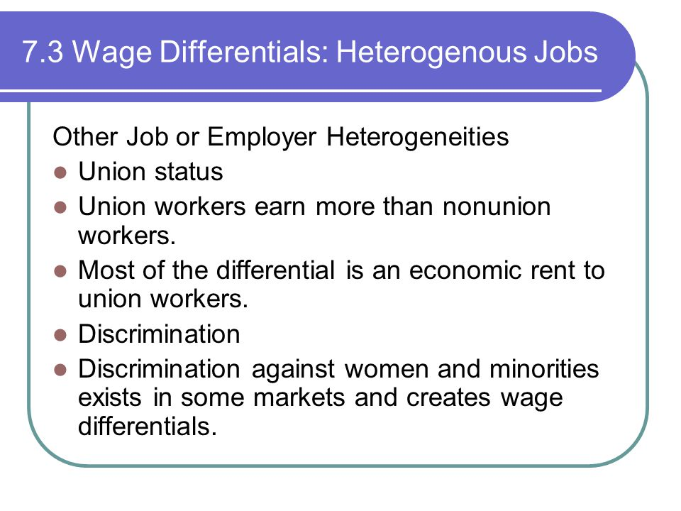 7.3 Wage Differentials: Heterogenous Jobs Other Job or Employer Heterogeneities Union status Union workers earn more than nonunion workers.