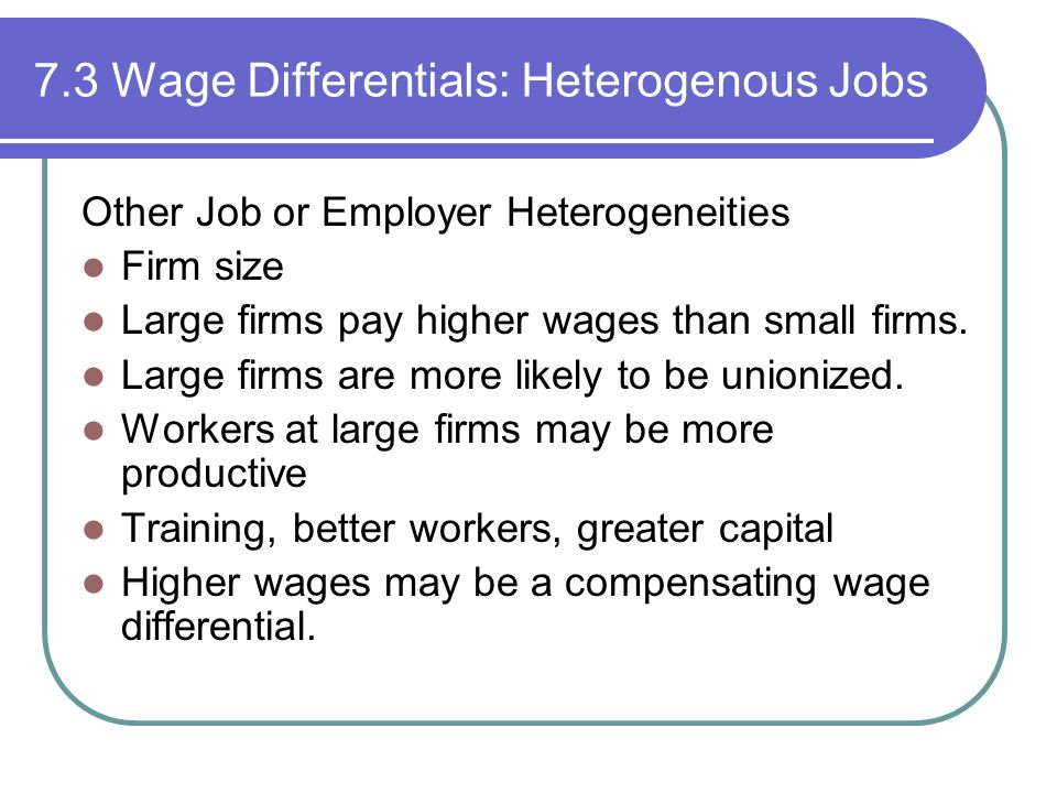 7.3 Wage Differentials: Heterogenous Jobs Other Job or Employer Heterogeneities Firm size Large firms pay higher wages than small firms.