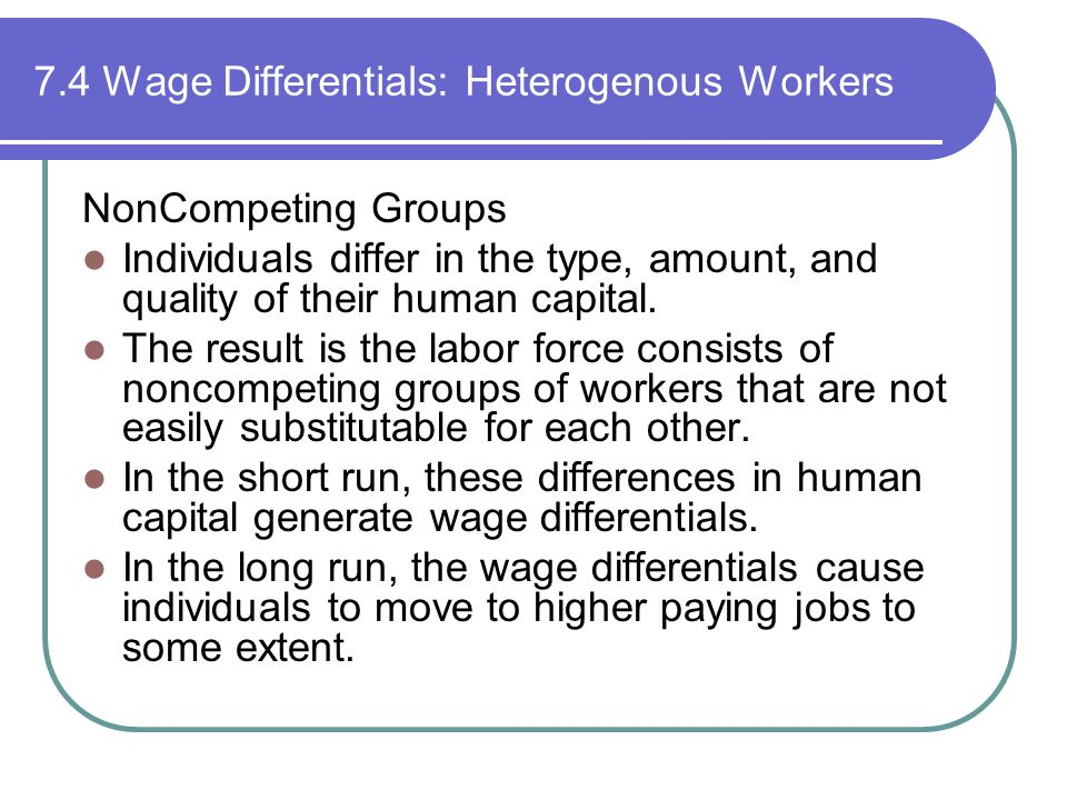 7.4 Wage Differentials: Heterogenous Workers NonCompeting Groups Individuals differ in the type, amount, and quality of their human capital.