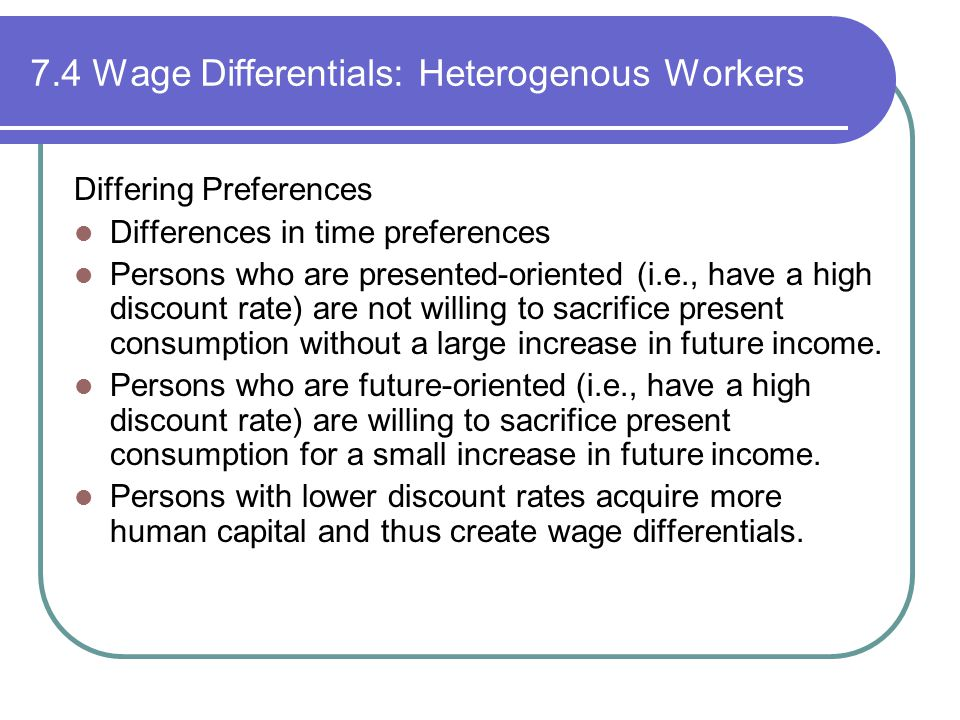 7.4 Wage Differentials: Heterogenous Workers Differing Preferences Differences in time preferences Persons who are presented-oriented (i.e., have a high discount rate) are not willing to sacrifice present consumption without a large increase in future income.