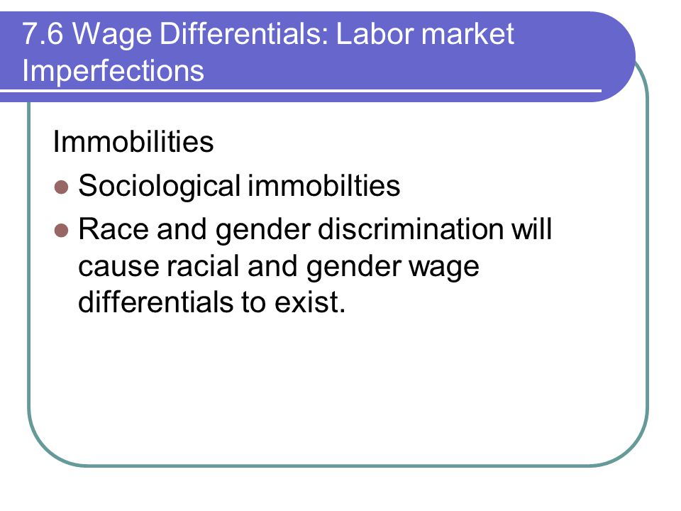 7.6 Wage Differentials: Labor market Imperfections Immobilities Sociological immobilties Race and gender discrimination will cause racial and gender wage differentials to exist.