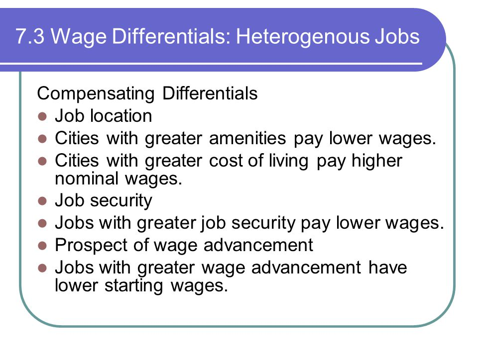 7.3 Wage Differentials: Heterogenous Jobs Compensating Differentials Job location Cities with greater amenities pay lower wages.