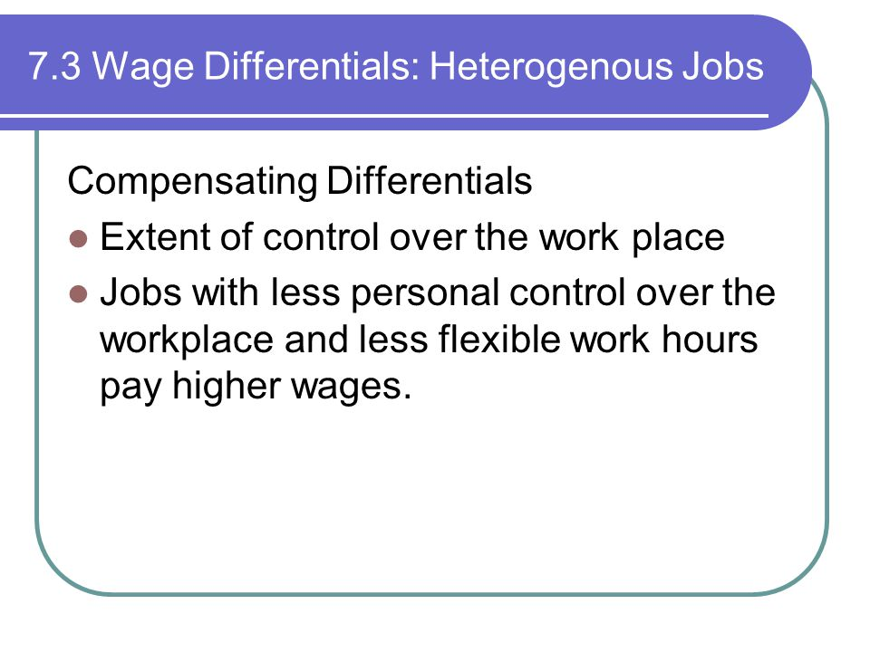 7.3 Wage Differentials: Heterogenous Jobs Compensating Differentials Extent of control over the work place Jobs with less personal control over the workplace and less flexible work hours pay higher wages.