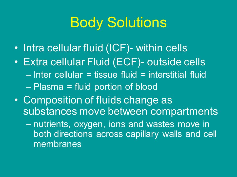 Body Solutions Intra cellular fluid (ICF)- within cells Extra cellular Fluid (ECF)- outside cells –Inter cellular = tissue fluid = interstitial fluid –Plasma = fluid portion of blood Composition of fluids change as substances move between compartments –nutrients, oxygen, ions and wastes move in both directions across capillary walls and cell membranes