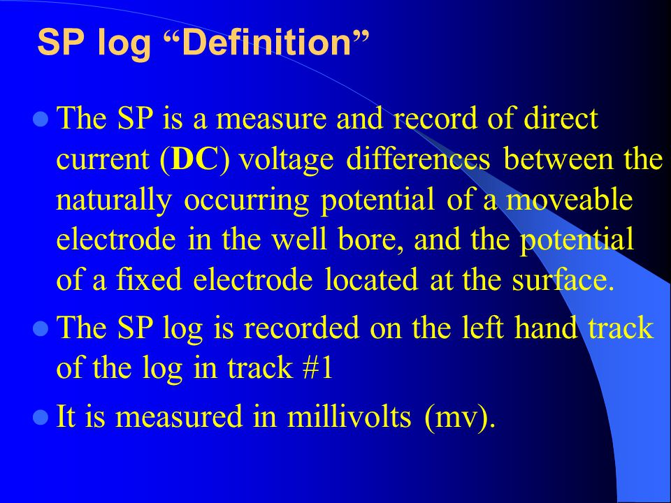 The SP is a measure and record of direct current (DC) voltage differences between the naturally occurring potential of a moveable electrode in the well bore, and the potential of a fixed electrode located at the surface.
