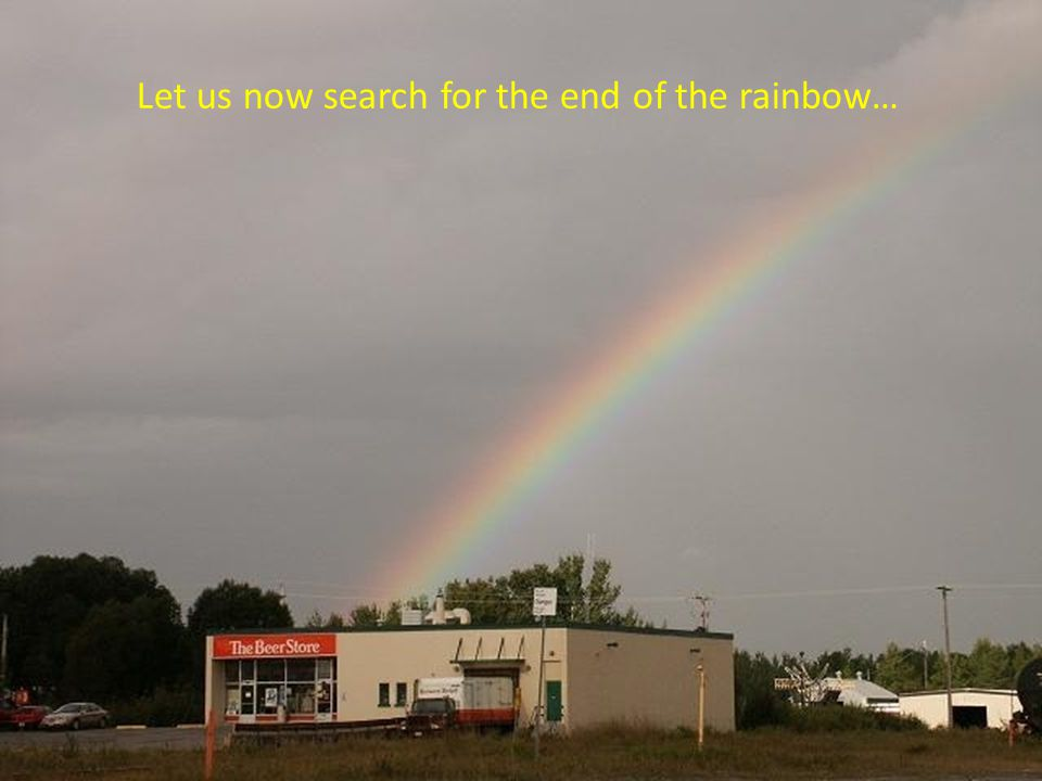 Let us now search for the end of the rainbow…