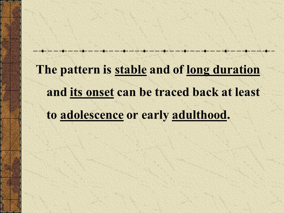 The pattern is stable and of long duration and its onset can be traced back at least to adolescence or early adulthood.