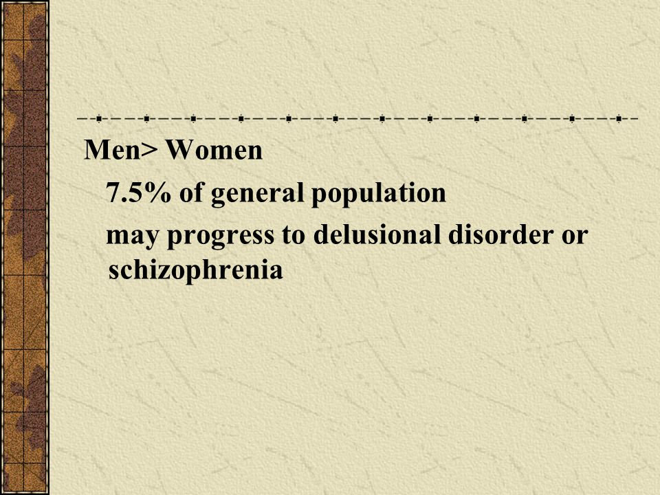 Men> Women 7.5% of general population may progress to delusional disorder or schizophrenia