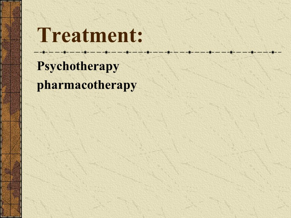 Treatment: Psychotherapy pharmacotherapy