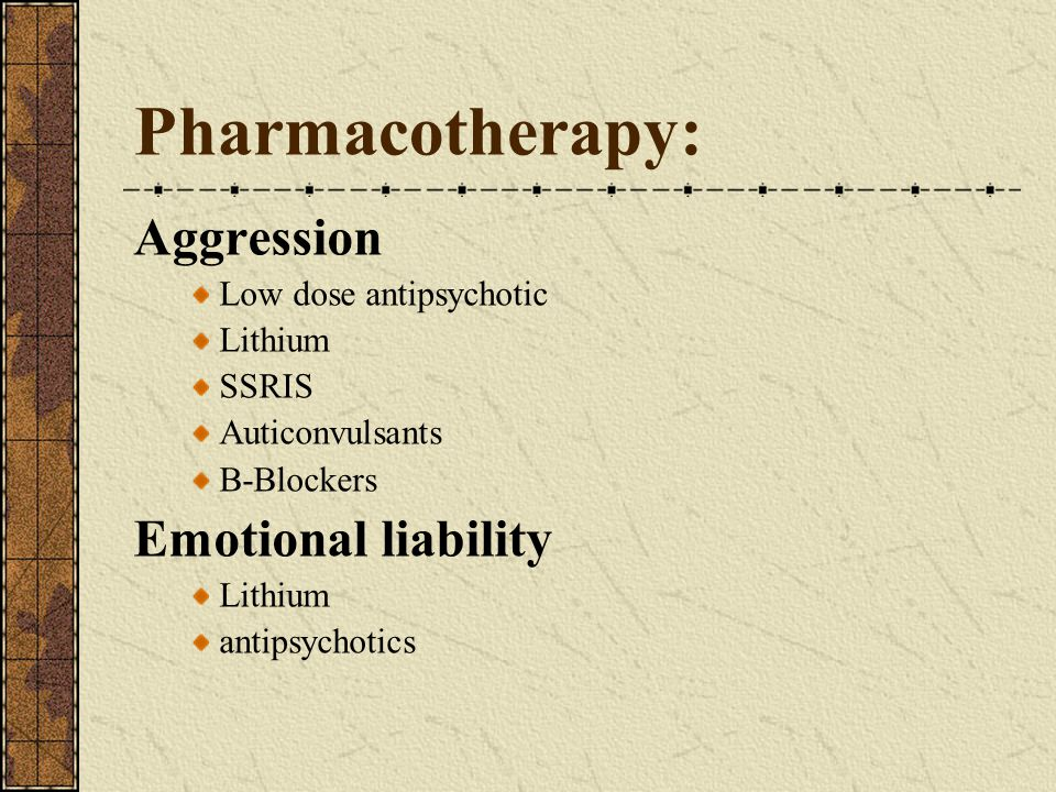 Pharmacotherapy: Aggression Low dose antipsychotic Lithium SSRIS Auticonvulsants B-Blockers Emotional liability Lithium antipsychotics