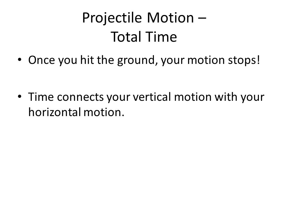 Projectile Motion – Total Time Once you hit the ground, your motion stops.