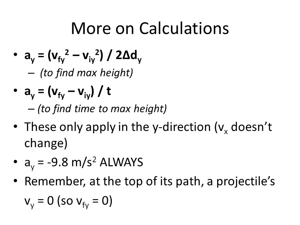 More on Calculations a y = (v fy 2 – v iy 2 ) / 2Δd y – (to find max height) a y = (v fy – v iy ) / t – (to find time to max height) These only apply in the y-direction (v x doesn't change) a y = -9.8 m/s 2 ALWAYS Remember, at the top of its path, a projectile's v y = 0 (so v fy = 0)