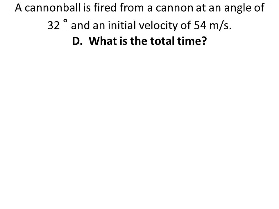 A cannonball is fired from a cannon at an angle of 32 ° and an initial velocity of 54 m/s.