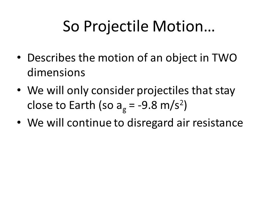 So Projectile Motion… Describes the motion of an object in TWO dimensions We will only consider projectiles that stay close to Earth (so a g = -9.8 m/s 2 ) We will continue to disregard air resistance