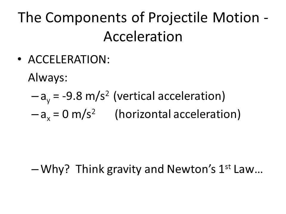 The Components of Projectile Motion - Acceleration ACCELERATION: Always: – a y = -9.8 m/s 2 (vertical acceleration) – a x = 0 m/s 2 (horizontal acceleration) – Why.