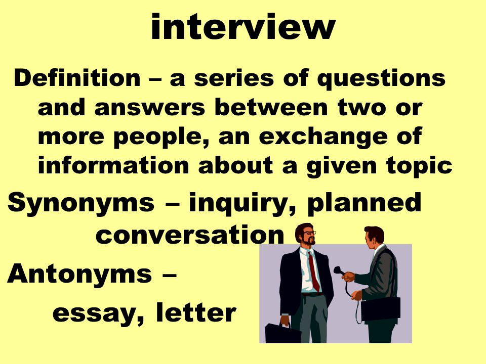 interview Definition – a series of questions and answers between two or more people, an exchange of information about a given topic Synonyms – inquiry, planned conversation Antonyms – essay, letter