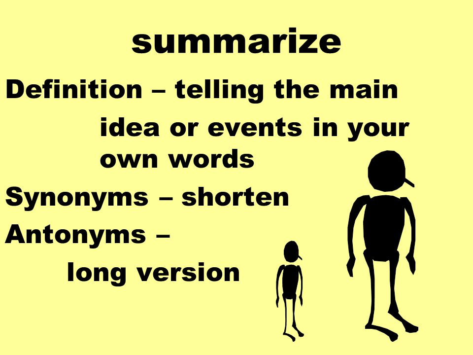 summarize Definition – telling the main idea or events in your own words Synonyms – shorten Antonyms – long version