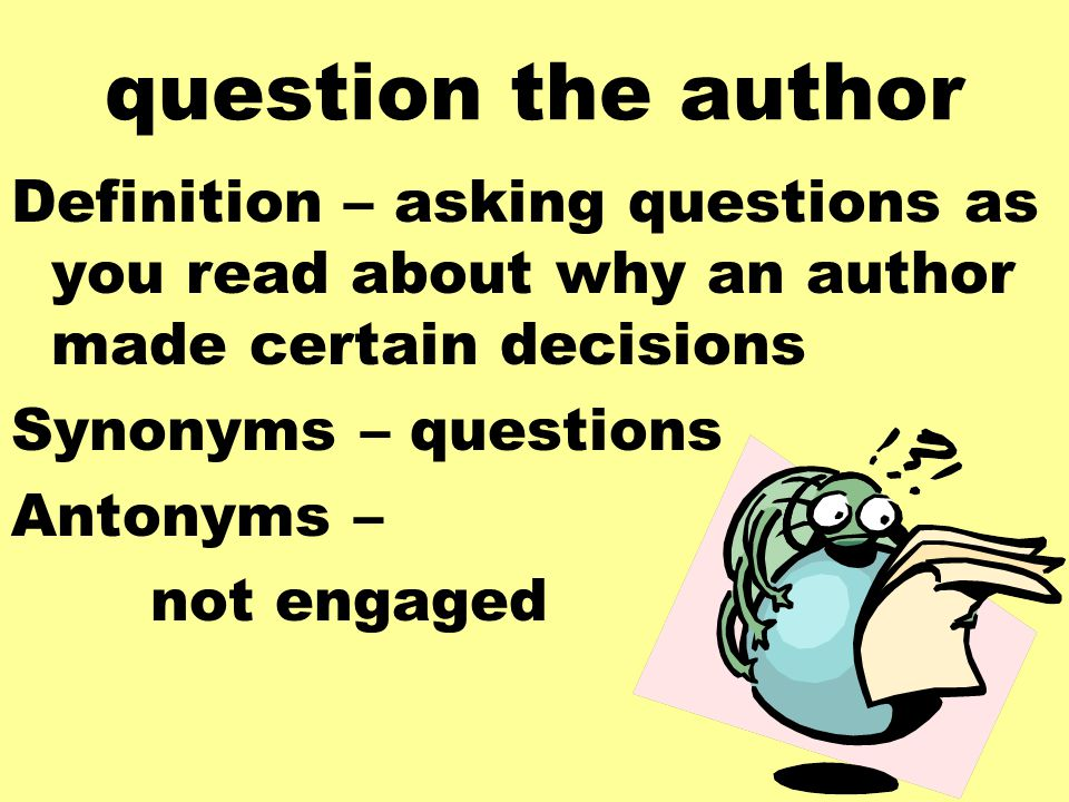 question the author Definition – asking questions as you read about why an author made certain decisions Synonyms – questions Antonyms – not engaged