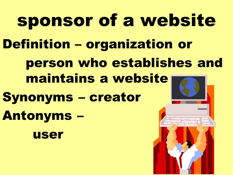 sponsor of a website Definition – organization or person who establishes and maintains a website Synonyms – creator Antonyms – user