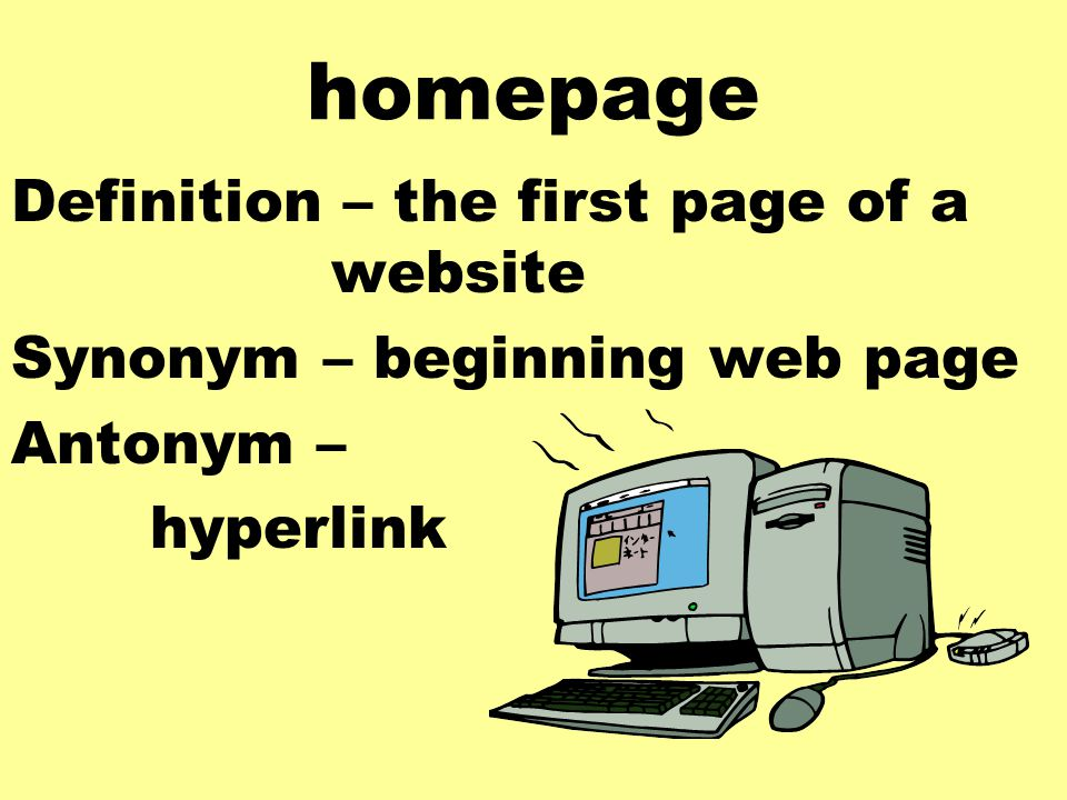 homepage Definition – the first page of a website Synonym – beginning web page Antonym – hyperlink