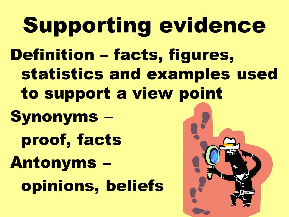 Supporting evidence Definition – facts, figures, statistics and examples used to support a view point Synonyms – proof, facts Antonyms – opinions, beliefs