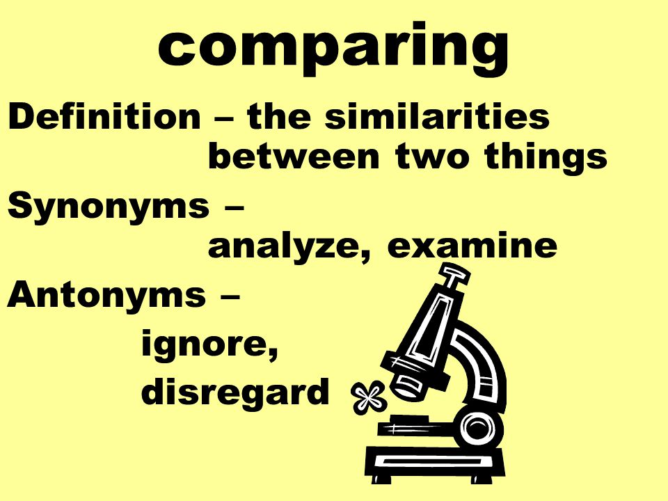 comparing Definition – the similarities between two things Synonyms – analyze, examine Antonyms – ignore, disregard