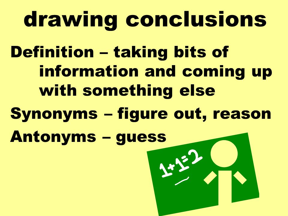 drawing conclusions Definition – taking bits of information and coming up with something else Synonyms – figure out, reason Antonyms – guess