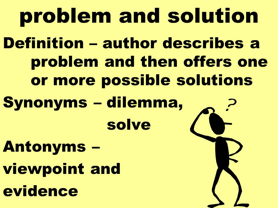 problem and solution Definition – author describes a problem and then offers one or more possible solutions Synonyms – dilemma, solve Antonyms – viewpoint and evidence