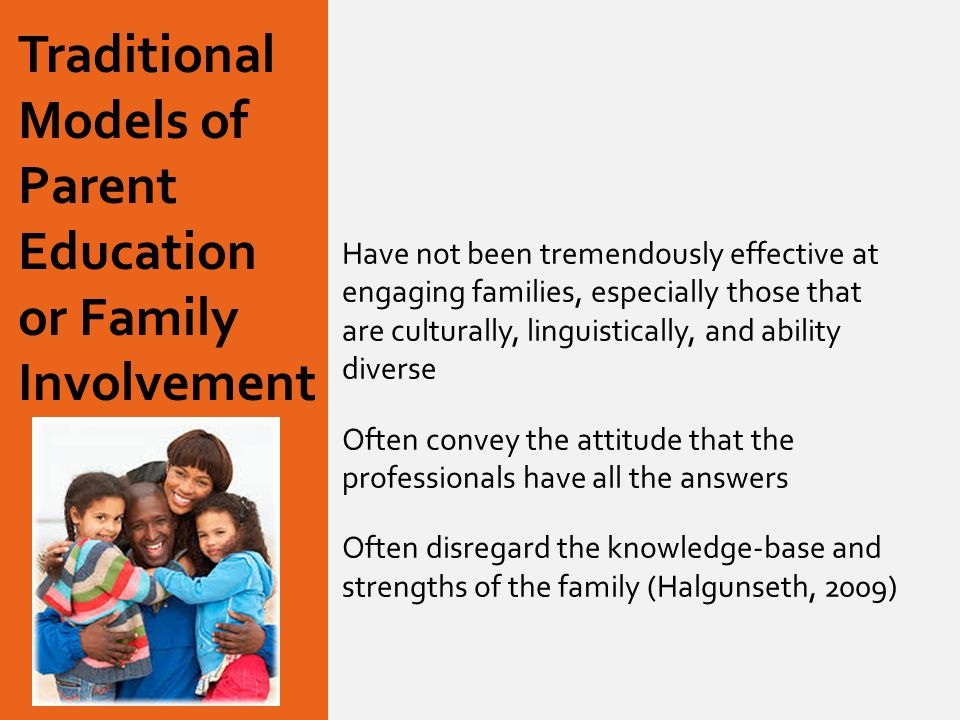 Traditional Models of Parent Education or Family Involvement Have not been tremendously effective at engaging families, especially those that are culturally, linguistically, and ability diverse Often convey the attitude that the professionals have all the answers Often disregard the knowledge-base and strengths of the family (Halgunseth, 2009)