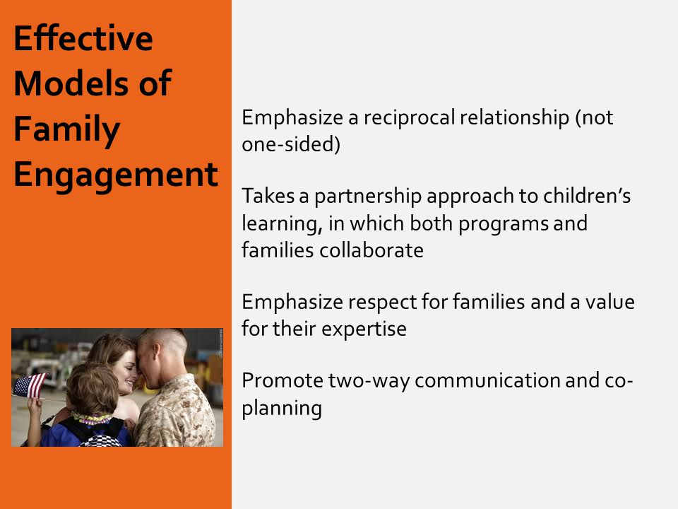 Effective Models of Family Engagement Emphasize a reciprocal relationship (not one-sided) Takes a partnership approach to children's learning, in which both programs and families collaborate Emphasize respect for families and a value for their expertise Promote two-way communication and co- planning