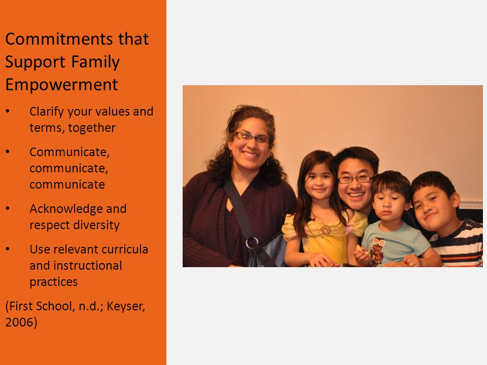 Commitments that Support Family Empowerment Clarify your values and terms, together Communicate, communicate, communicate Acknowledge and respect diversity Use relevant curricula and instructional practices (First School, n.d.; Keyser, 2006)
