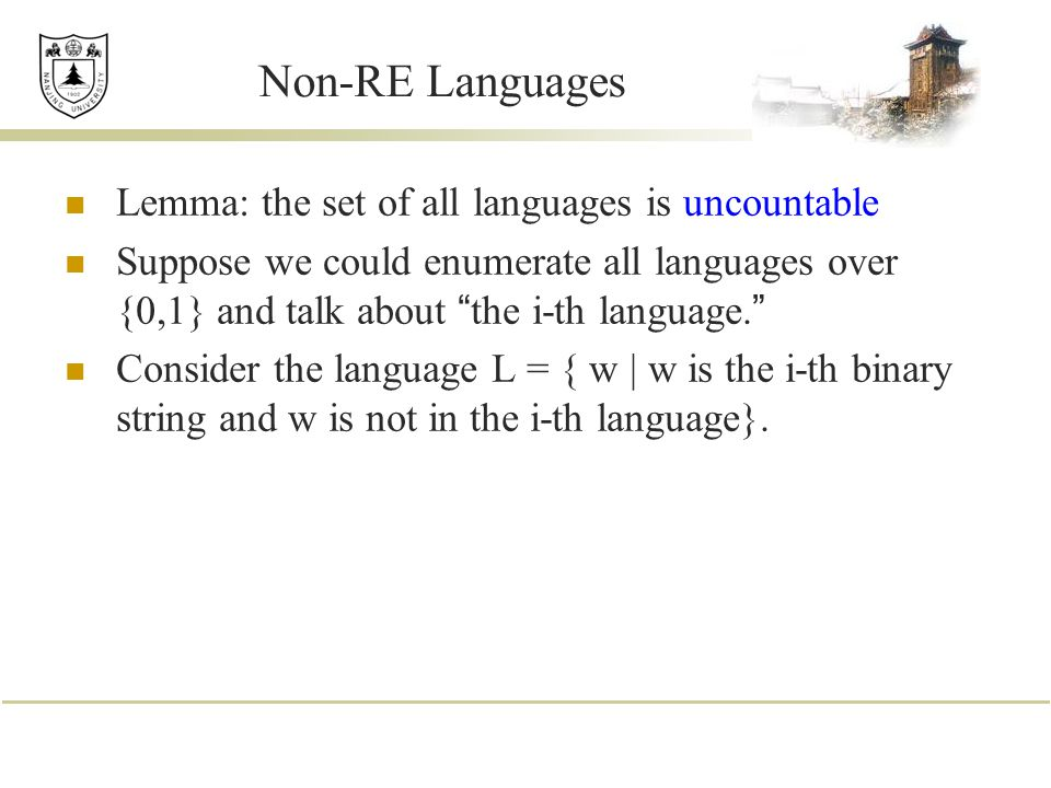 Non-RE Languages Lemma: the set of all languages is uncountable Suppose we could enumerate all languages over {0,1} and talk about the i-th language.