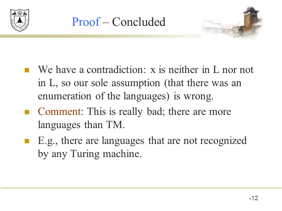  12 Proof – Concluded We have a contradiction: x is neither in L nor not in L, so our sole assumption (that there was an enumeration of the languages) is wrong.