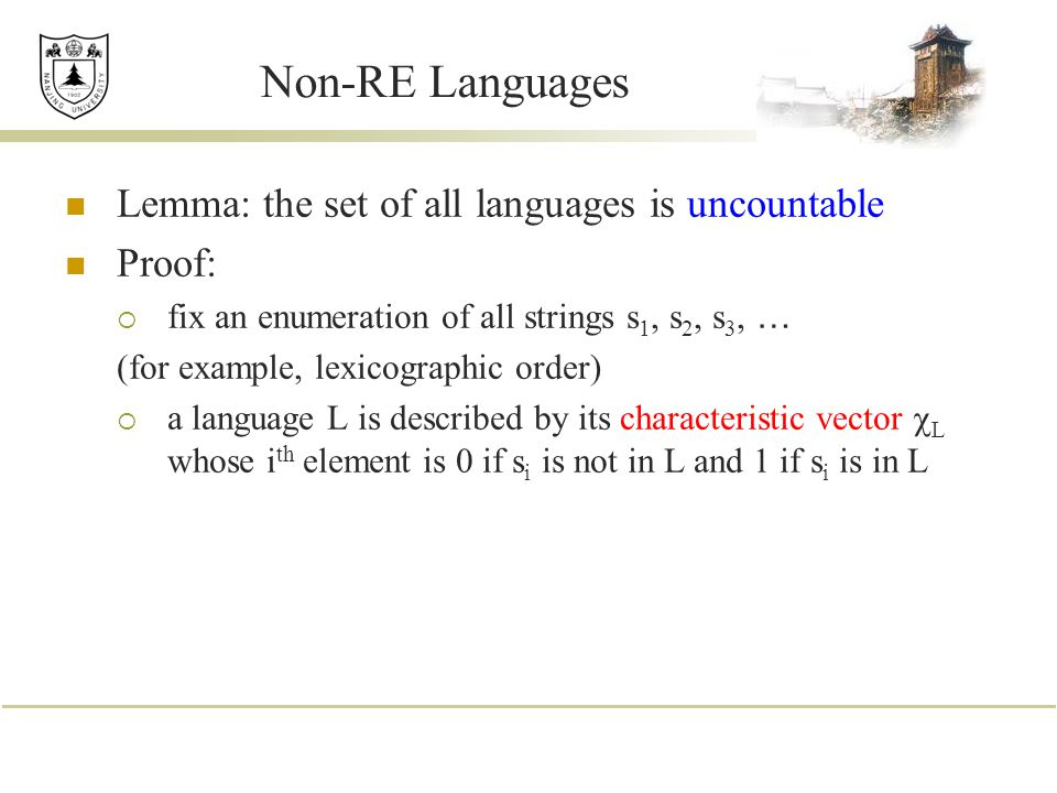 Non-RE Languages Lemma: the set of all languages is uncountable Proof:  fix an enumeration of all strings s 1, s 2, s 3, … (for example, lexicographic order)  a language L is described by its characteristic vector  L whose i th element is 0 if s i is not in L and 1 if s i is in L