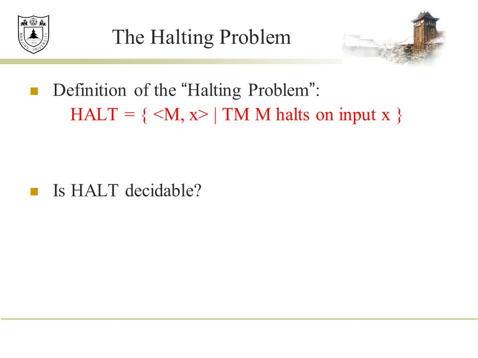 The Halting Problem Definition of the Halting Problem : HALT = { | TM M halts on input x } Is HALT decidable